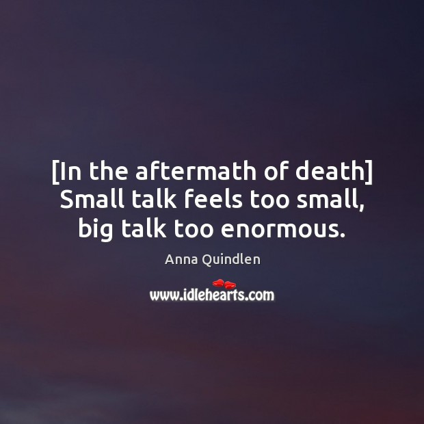 Image, [In the aftermath of death] Small talk feels too small, big talk too enormous.