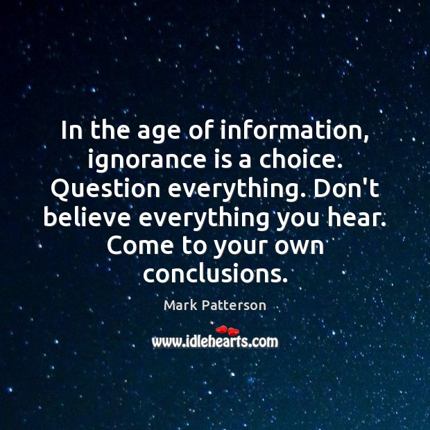 In the age of information, ignorance is a choice. Question everything. Don't Ignorance Quotes Image