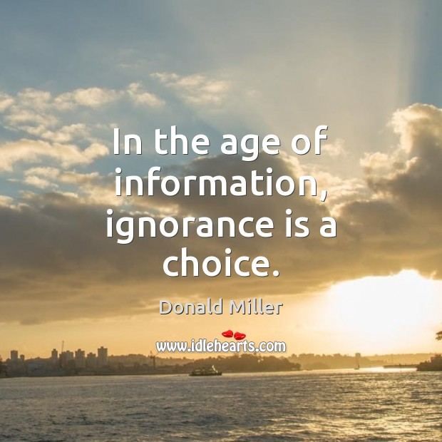 In the age of information, ignorance is a choice. Donald Miller Picture Quote