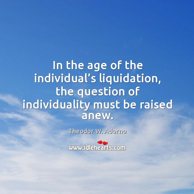 In the age of the individual's liquidation, the question of individuality must be raised anew. Theodor W. Adorno Picture Quote