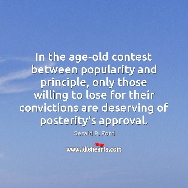 In the age-old contest between popularity and principle, only those willing to Gerald R. Ford Picture Quote