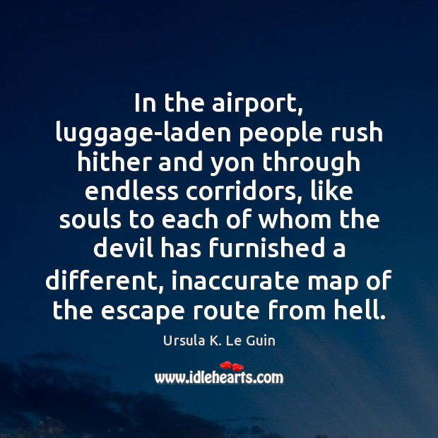 In the airport, luggage-laden people rush hither and yon through endless corridors, Ursula K. Le Guin Picture Quote