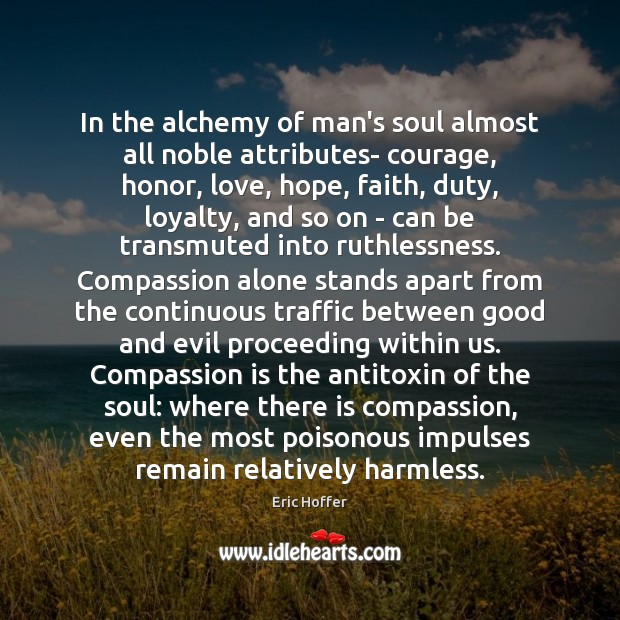 In the alchemy of man's soul almost all noble attributes- courage, honor, Image