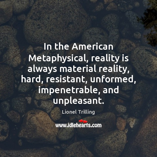 In the American Metaphysical, reality is always material reality, hard, resistant, unformed, Image
