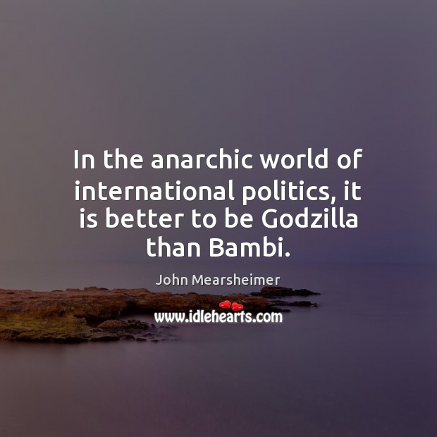 Image, In the anarchic world of international politics, it is better to be Godzilla than Bambi.