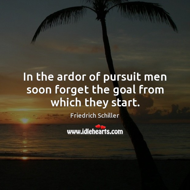 In the ardor of pursuit men soon forget the goal from which they start. Friedrich Schiller Picture Quote