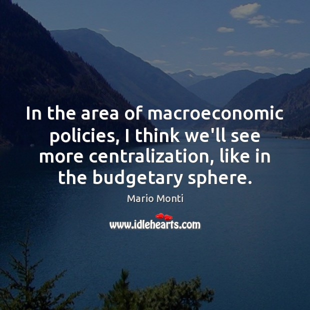 In the area of macroeconomic policies, I think we'll see more centralization, Image