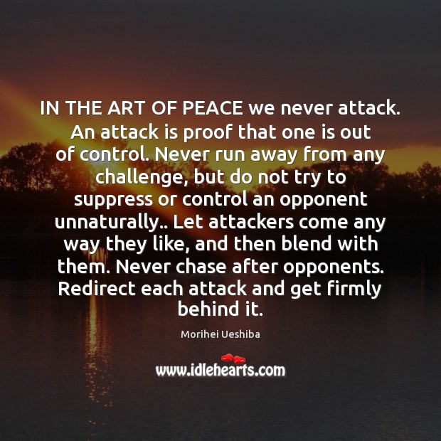 IN THE ART OF PEACE we never attack. An attack is proof Morihei Ueshiba Picture Quote