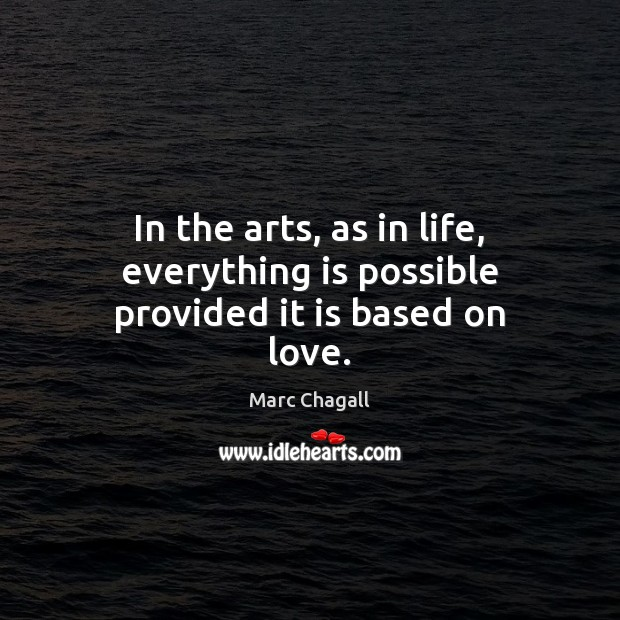 In the arts, as in life, everything is possible provided it is based on love. Marc Chagall Picture Quote