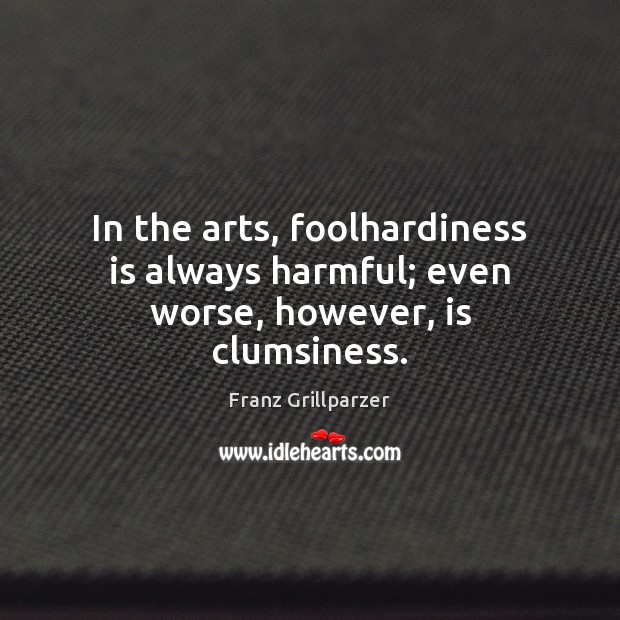 In the arts, foolhardiness is always harmful; even worse, however, is clumsiness. Franz Grillparzer Picture Quote
