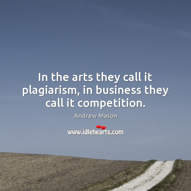 Image, In the arts they call it plagiarism, in business they call it competition.