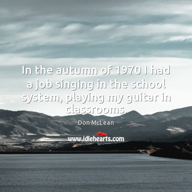 In the autumn of 1970 I had a job singing in the school Don McLean Picture Quote