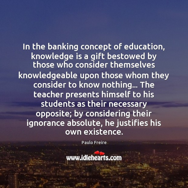 In the banking concept of education, knowledge is a gift bestowed by Paulo Freire Picture Quote