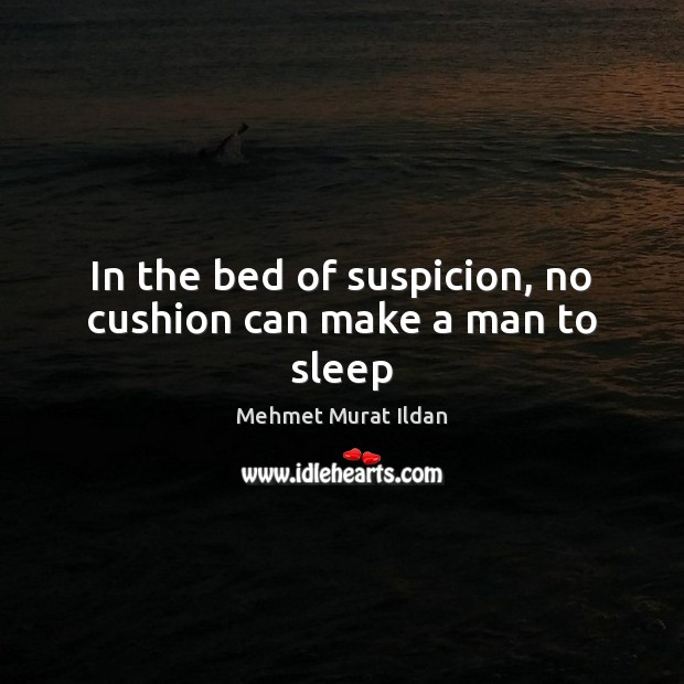 In the bed of suspicion, no cushion can make a man to sleep Image