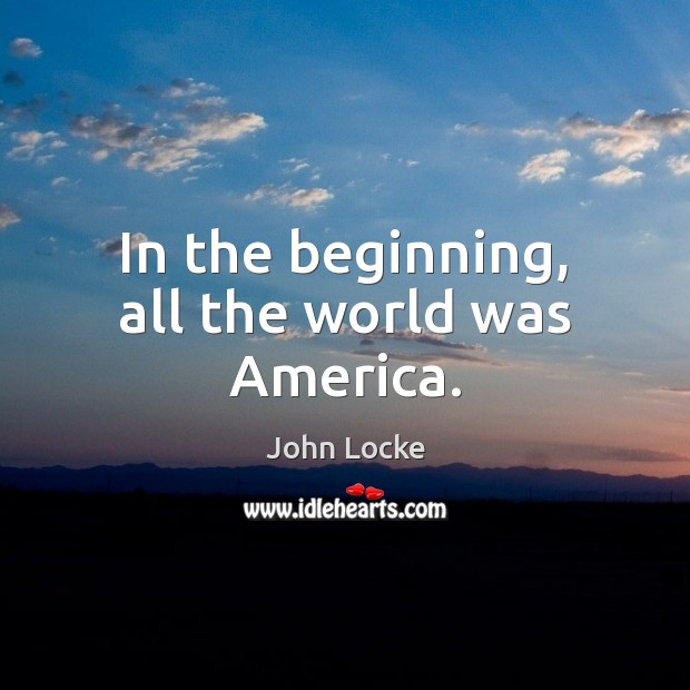 In the beginning, all the world was America. John Locke Picture Quote