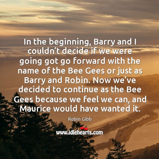 In the beginning, barry and I couldn't decide if we were going got go forward with the name Robin Gibb Picture Quote