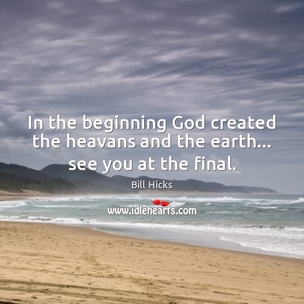 In the beginning God created the heavans and the earth… see you at the final. Bill Hicks Picture Quote