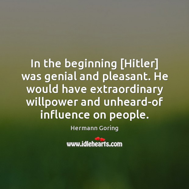 In the beginning [Hitler] was genial and pleasant. He would have extraordinary Image