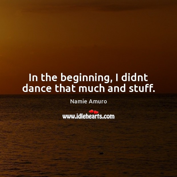 In the beginning, I didnt dance that much and stuff. Image