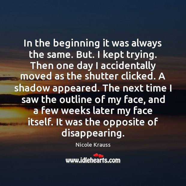 In the beginning it was always the same. But. I kept trying. Nicole Krauss Picture Quote