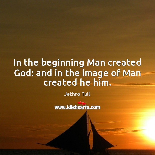 In the beginning Man created God: and in the image of Man created he him. Image