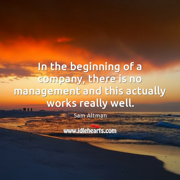 In the beginning of a company, there is no management and this actually works really well. Sam Altman Picture Quote
