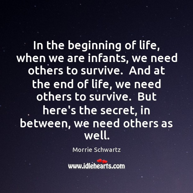 In the beginning of life, when we are infants, we need others Morrie Schwartz Picture Quote