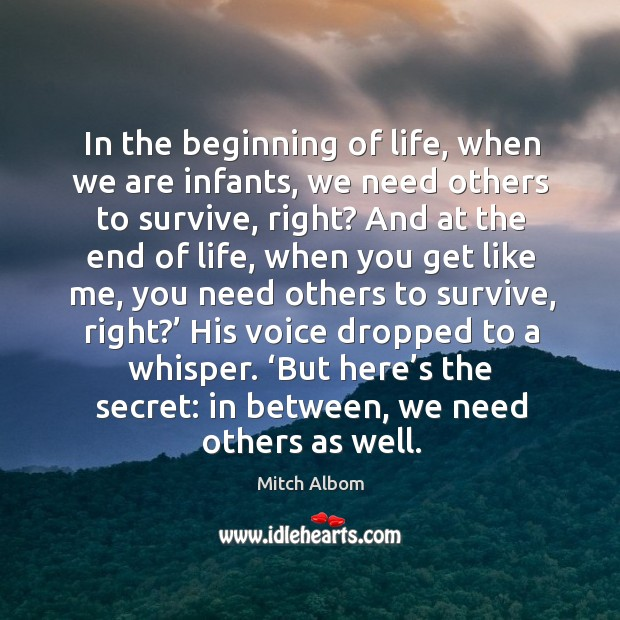 In the beginning of life, when we are infants, we need others Mitch Albom Picture Quote