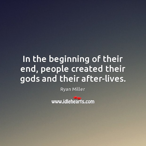 In the beginning of their end, people created their Gods and their after-lives. Image