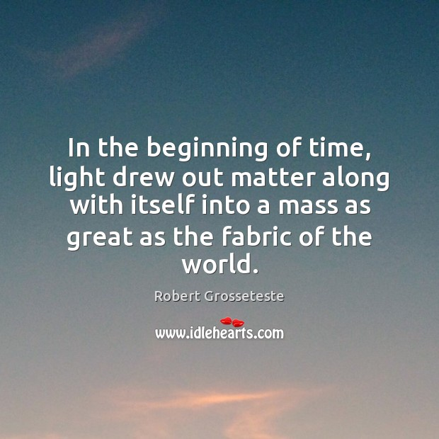 In the beginning of time, light drew out matter along with itself Robert Grosseteste Picture Quote