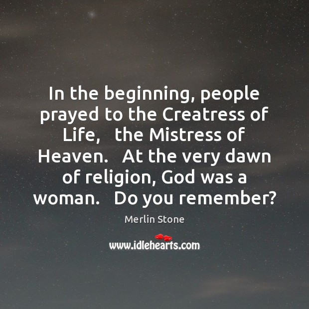 In the beginning, people prayed to the Creatress of Life,   the Mistress Image
