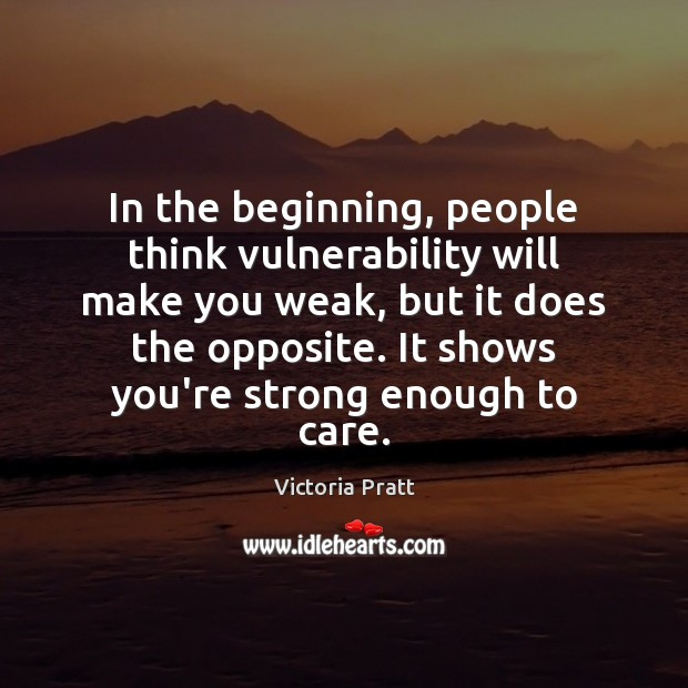 In the beginning, people think vulnerability will make you weak, but it Victoria Pratt Picture Quote