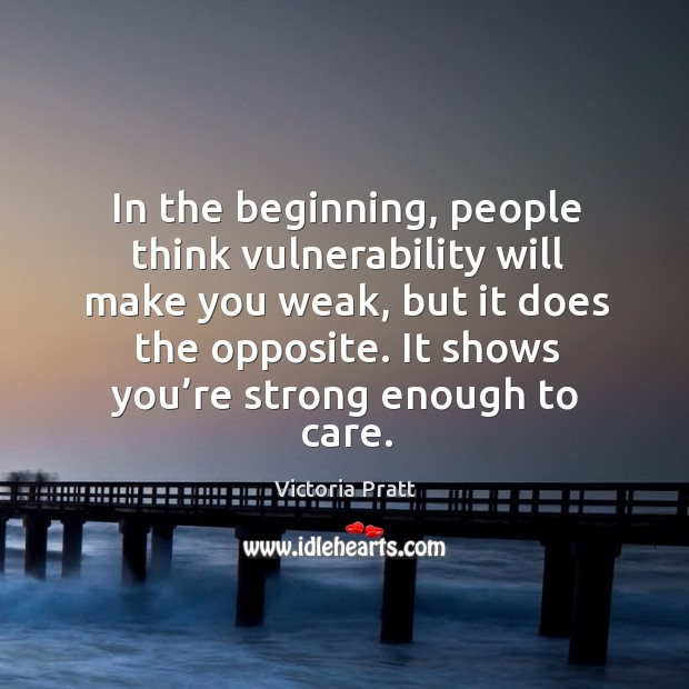 In the beginning, people think vulnerability will make you weak. Victoria Pratt Picture Quote