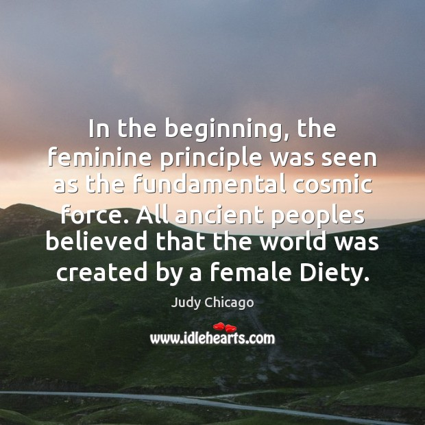 In the beginning, the feminine principle was seen as the fundamental cosmic Image