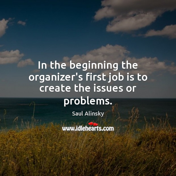 In the beginning the organizer's first job is to create the issues or problems. Saul Alinsky Picture Quote