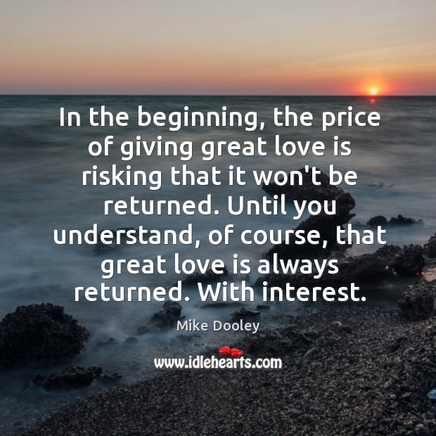 In the beginning, the price of giving great love is risking that Mike Dooley Picture Quote