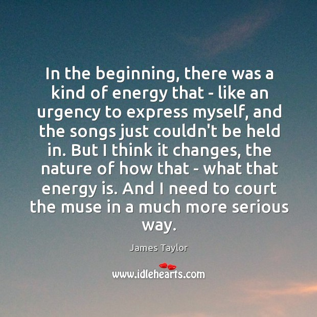 In the beginning, there was a kind of energy that – like Image