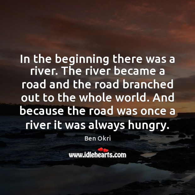 In the beginning there was a river. The river became a road Ben Okri Picture Quote