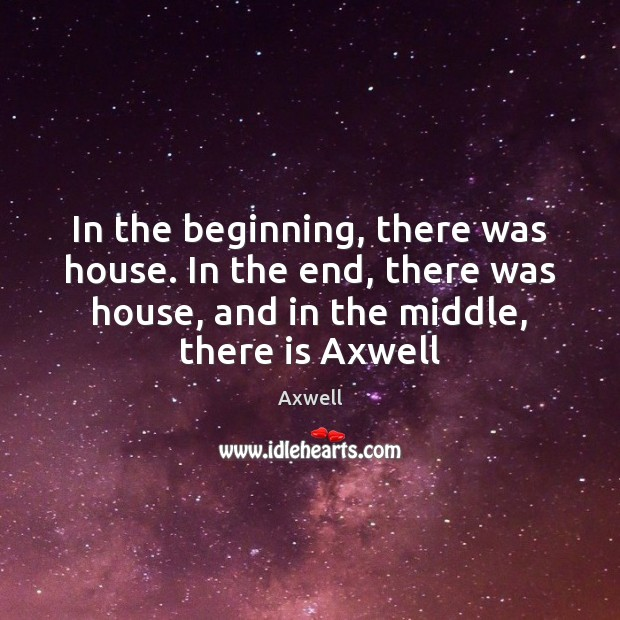Image, In the beginning, there was house. In the end, there was house,