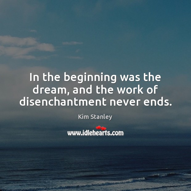 In the beginning was the dream, and the work of disenchantment never ends. Image