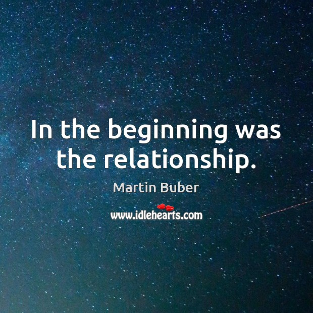 In the beginning was the relationship. Martin Buber Picture Quote