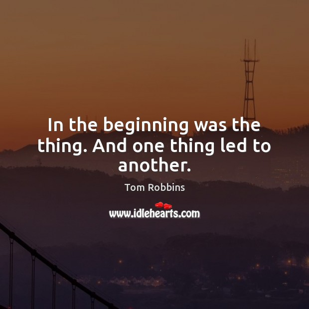 In the beginning was the thing. And one thing led to another. Tom Robbins Picture Quote