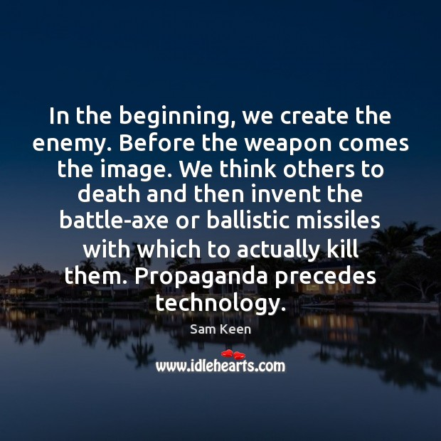In the beginning, we create the enemy. Before the weapon comes the Sam Keen Picture Quote