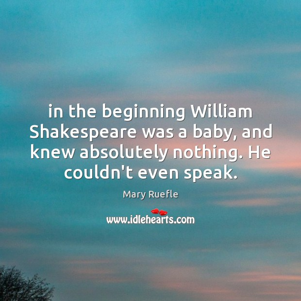 In the beginning William Shakespeare was a baby, and knew absolutely nothing. Image