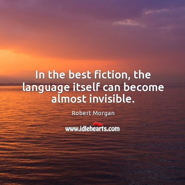 In the best fiction, the language itself can become almost invisible. Robert Morgan Picture Quote