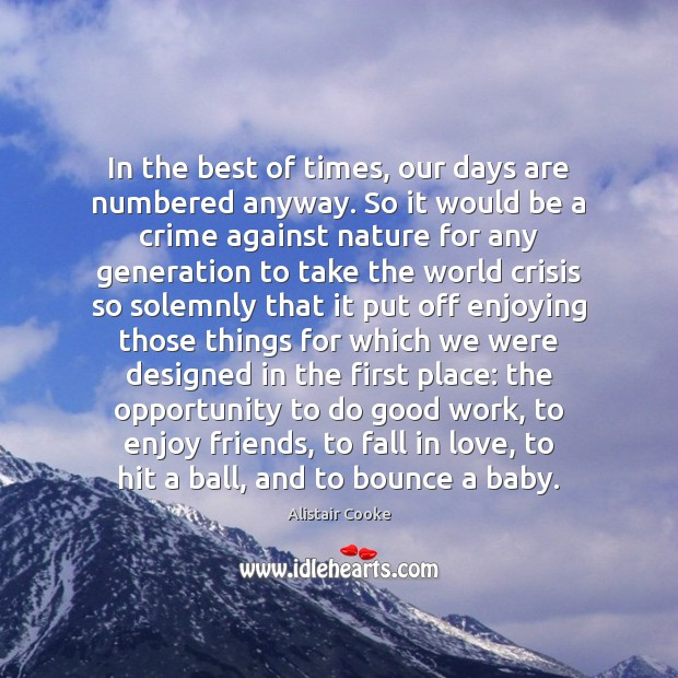 In the best of times, our days are numbered anyway. So it Alistair Cooke Picture Quote