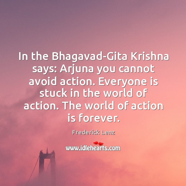 Image, In the Bhagavad-Gita Krishna says: Arjuna you cannot avoid action. Everyone is