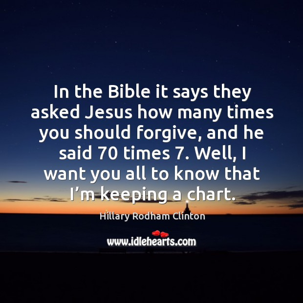 In the bible it says they asked jesus how many times you should forgive, and he said 70 times 7. Hillary Rodham Clinton Picture Quote