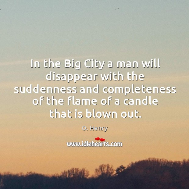 In the Big City a man will disappear with the suddenness and O. Henry Picture Quote
