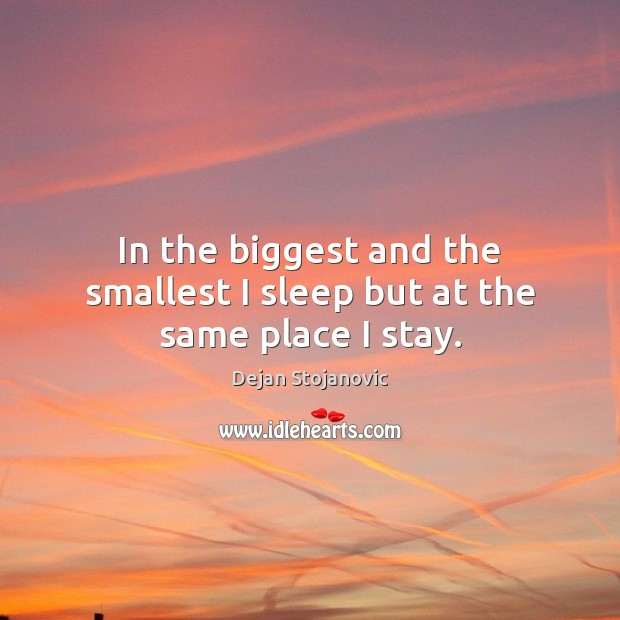 In the biggest and the smallest I sleep but at the same place I stay. Dejan Stojanovic Picture Quote